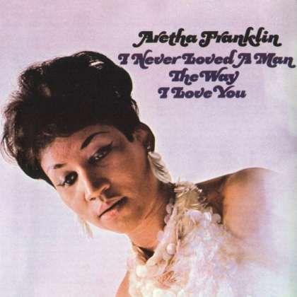 aretha_franklin-i_never_loved_a_man_the_way_i_love_you